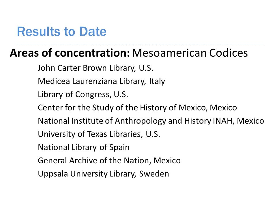 Results to Date Areas of concentration: Mesoamerican Codices John Carter Brown Library, U.S.