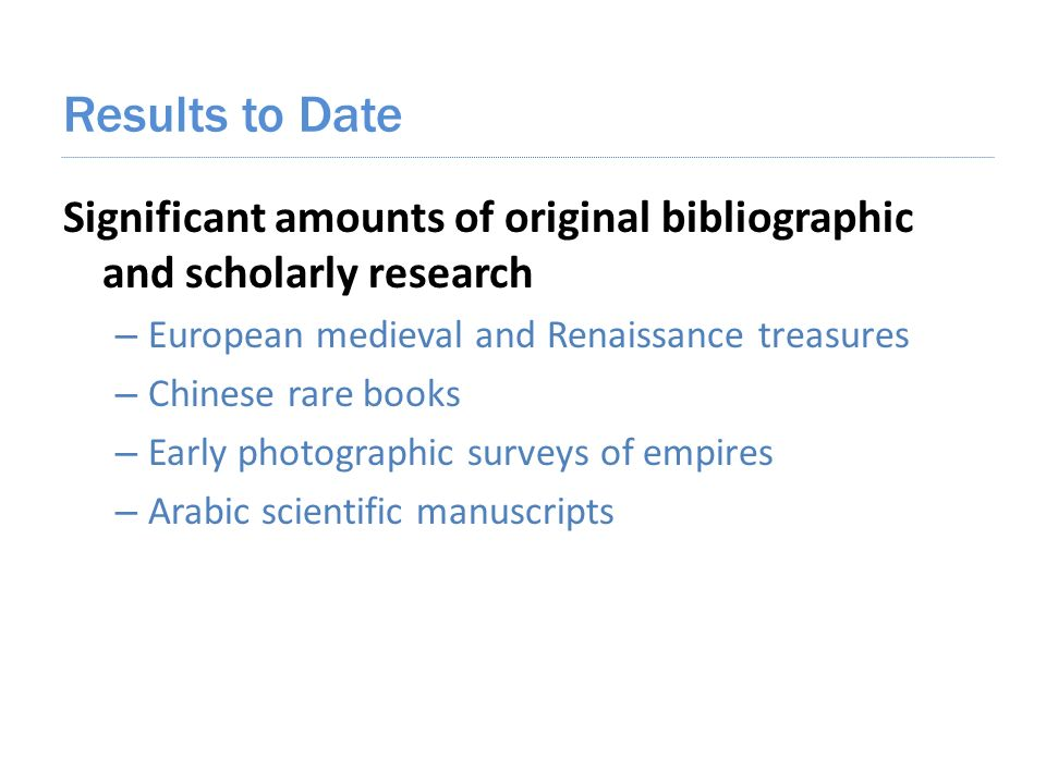 Results to Date Significant amounts of original bibliographic and scholarly research – European medieval and Renaissance treasures – Chinese rare books – Early photographic surveys of empires – Arabic scientific manuscripts