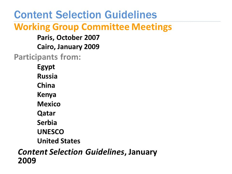 Working Group Committee Meetings Paris, October 2007 Cairo, January 2009 Participants from: Egypt Russia China Kenya Mexico Qatar Serbia UNESCO United States Content Selection Guidelines Content Selection Guidelines, January 2009