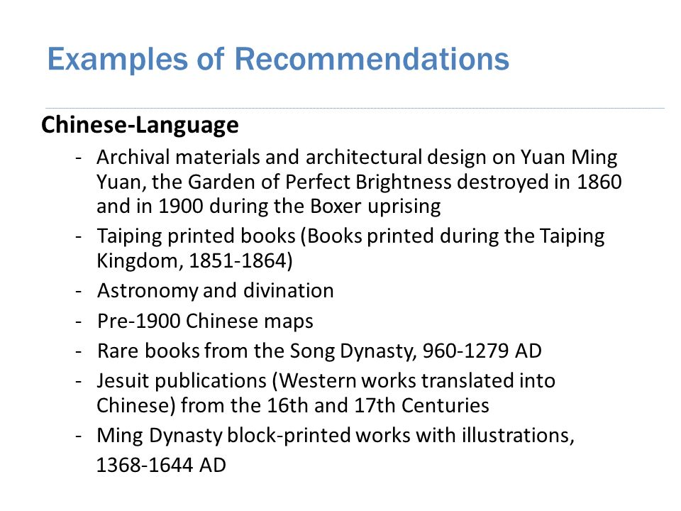 Chinese-Language -Archival materials and architectural design on Yuan Ming Yuan, the Garden of Perfect Brightness destroyed in 1860 and in 1900 during the Boxer uprising - Taiping printed books (Books printed during the Taiping Kingdom, 1851-1864) - Astronomy and divination - Pre-1900 Chinese maps - Rare books from the Song Dynasty, 960-1279 AD - Jesuit publications (Western works translated into Chinese) from the 16th and 17th Centuries -Ming Dynasty block-printed works with illustrations, 1368-1644 AD