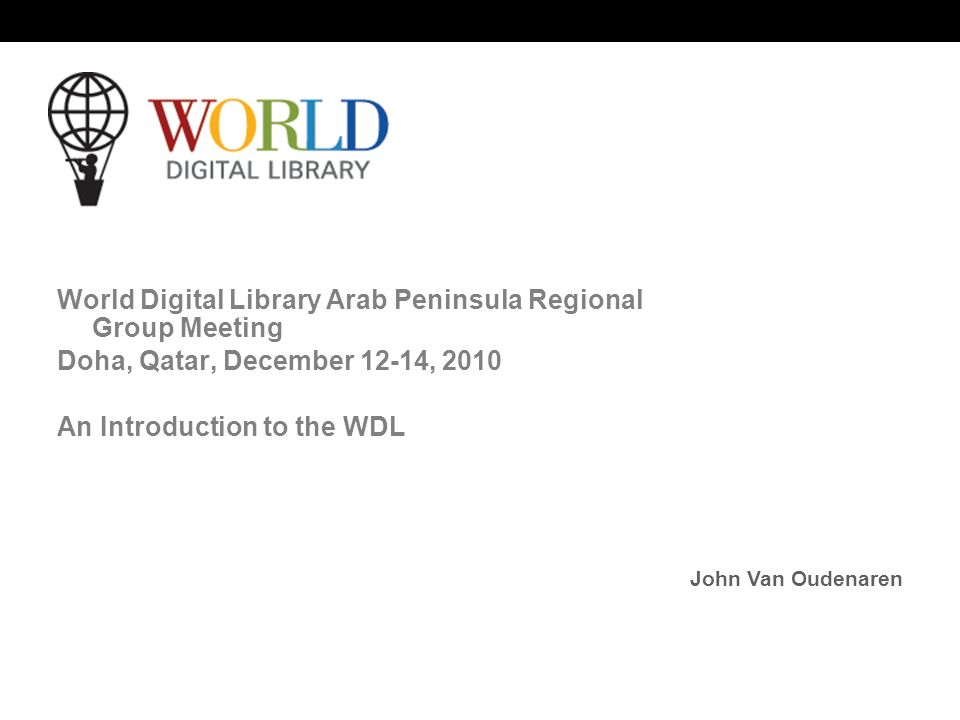 World Digital Library   OSI | WEB SERVICES World Digital Library Arab Peninsula Regional Group Meeting Doha, Qatar, December 12-14, 2010 An Introduction to the WDL John Van Oudenaren