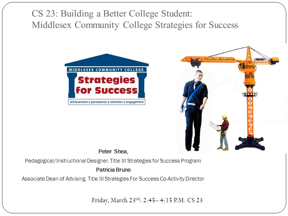 CS 23: Building a Better College Student: Middlesex Community College Strategies for Success Peter Shea, Pedagogical/Instructional Designer, Title III Strategies for Success Program Patricia Bruno Associate Dean of Advising, Title III Strategies For Success Co-Activity Director Friday, March 23 rd : 2:45– 4:15 P.M.