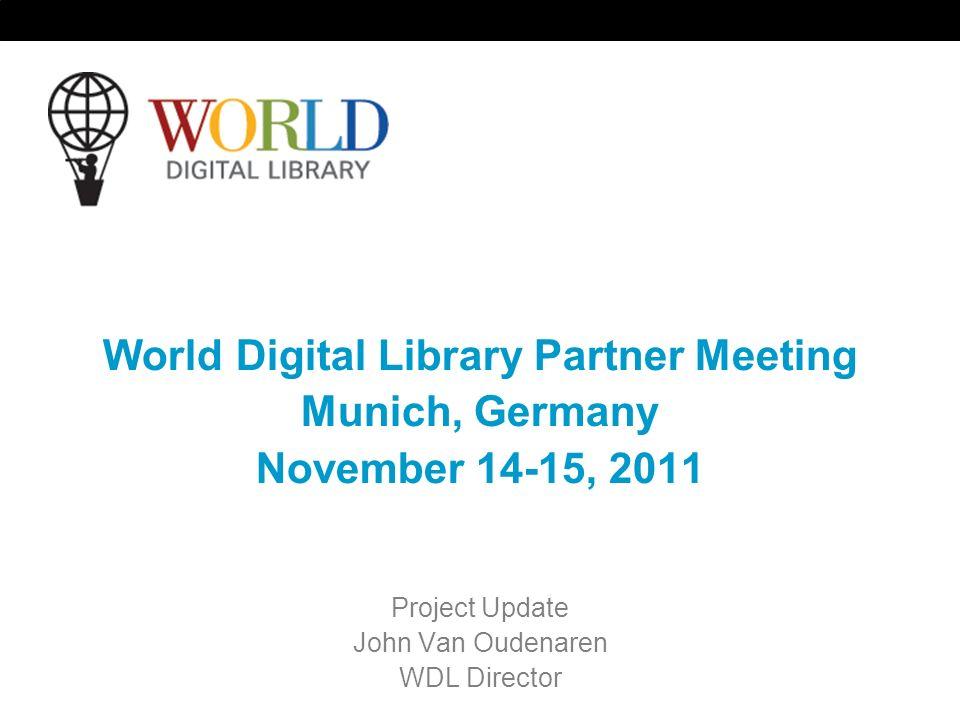 World Digital Library Partner Meeting Munich, Germany November 14-15, 2011 Project Update John Van Oudenaren WDL Director