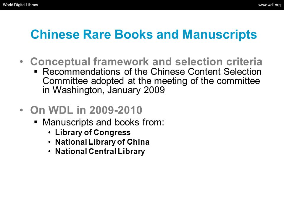 Chinese Rare Books and Manuscripts World Digital Library   Conceptual framework and selection criteria Recommendations of the Chinese Content Selection Committee adopted at the meeting of the committee in Washington, January 2009 On WDL in Manuscripts and books from: Library of Congress National Library of China National Central Library