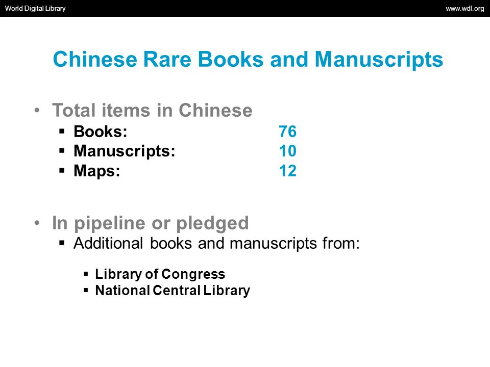 Chinese Rare Books and Manuscripts World Digital Library   Total items in Chinese Books: 76 Manuscripts: 10 Maps: 12 In pipeline or pledged Additional books and manuscripts from: Library of Congress National Central Library