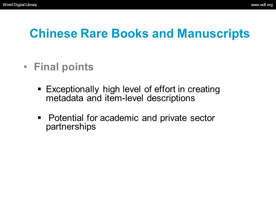 Chinese Rare Books and Manuscripts Final points Exceptionally high level of effort in creating metadata and item-level descriptions Potential for academic and private sector partnerships World Digital Library