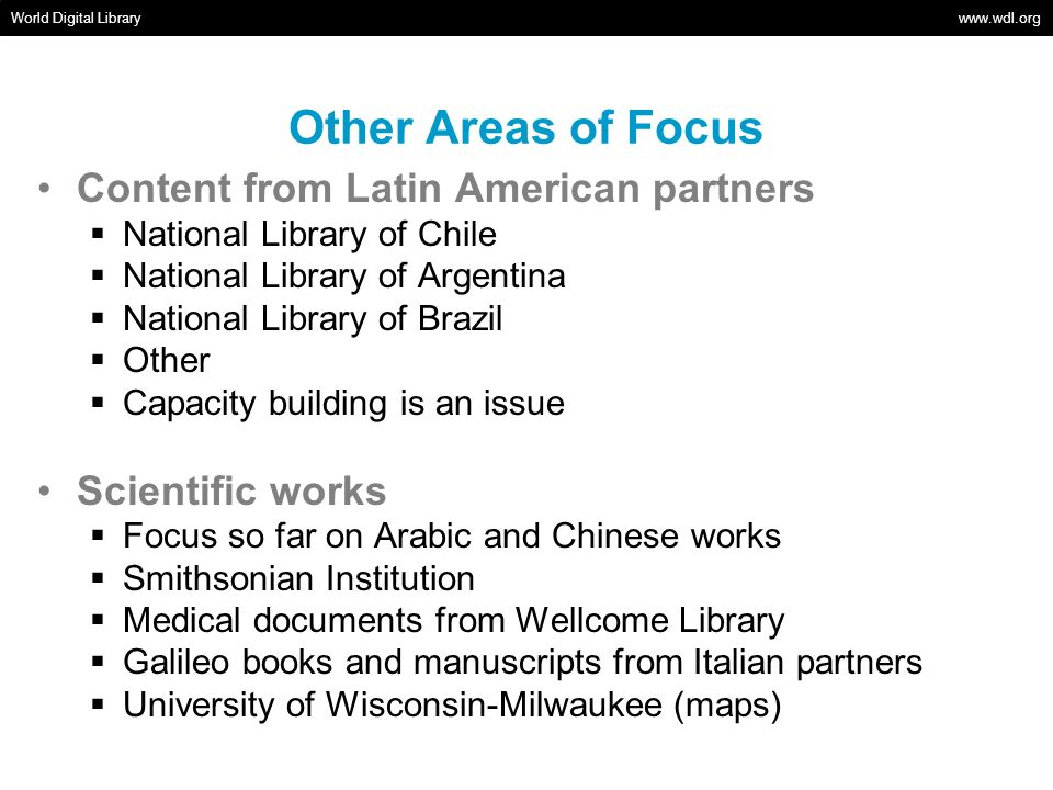 Other Areas of Focus Content from Latin American partners National Library of Chile National Library of Argentina National Library of Brazil Other Capacity building is an issue Scientific works Focus so far on Arabic and Chinese works Smithsonian Institution Medical documents from Wellcome Library Galileo books and manuscripts from Italian partners University of Wisconsin-Milwaukee (maps) World Digital Library