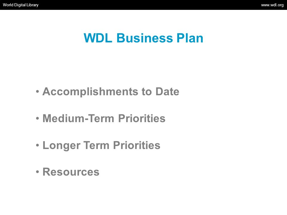 Longer Term Priorities World Digital Library www.wdl.org Areas to be emphasized Continue to add content Mobile applications and new website features User outreach Areas likely to be deferred Capacity building/Universal participation Adding interface languages Areas for partnerships Capacity building/Participation User outreach Areas of thematic focus