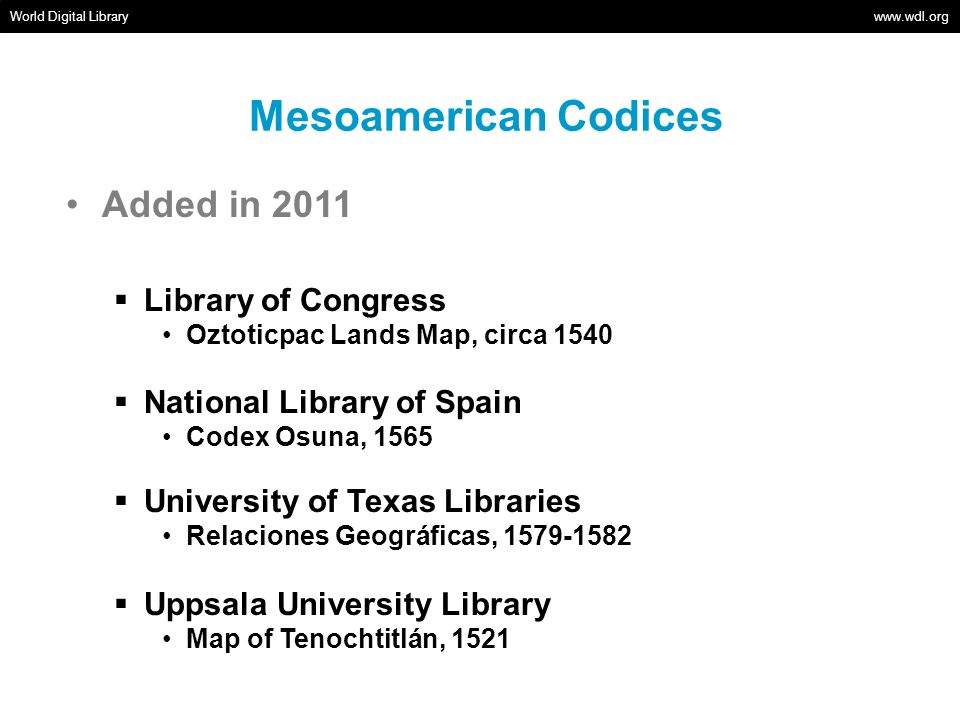 Mesoamerican Codices World Digital Library   Added in 2011 Library of Congress Oztoticpac Lands Map, circa 1540 National Library of Spain Codex Osuna, 1565 University of Texas Libraries Relaciones Geográficas, Uppsala University Library Map of Tenochtitlán, 1521
