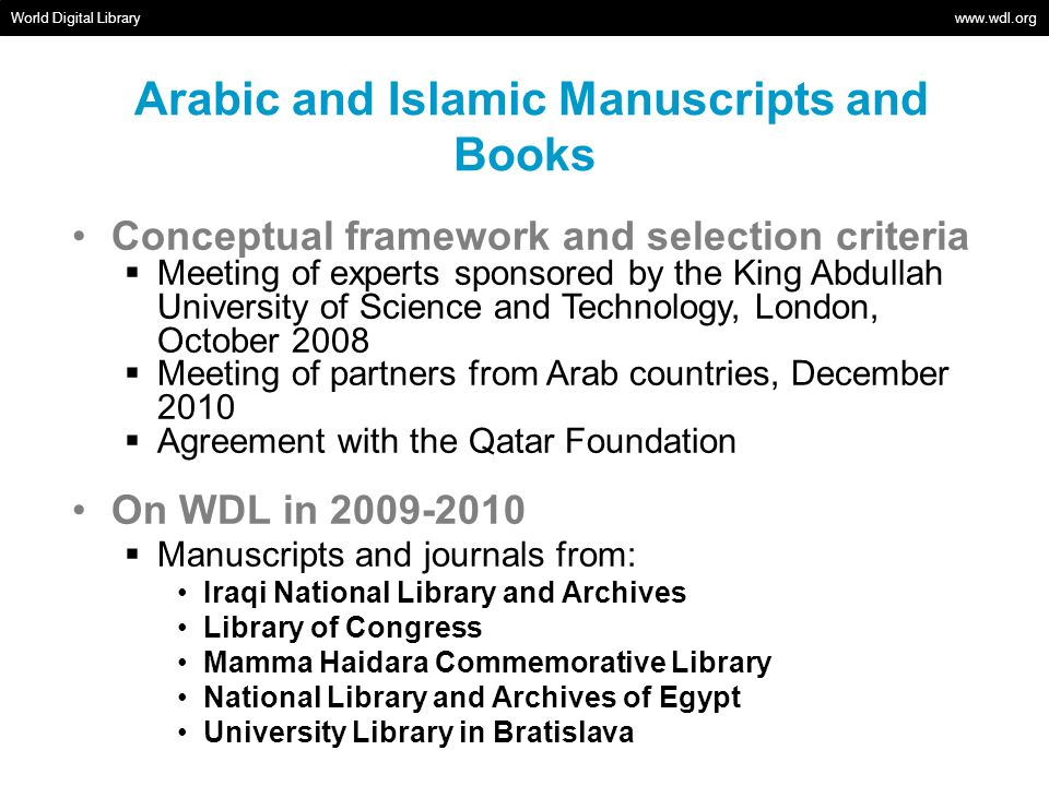 Arabic and Islamic Manuscripts and Books Added in 2011 Manuscripts and journals from: Allama Iqbal Library, University of Kashmir Bibliotheca Alexandrina Greek-Catholic Diocese of Aleppo Holy Spirit University of Kaslik Iraqi National Library and Archives Library of Congress National and University Library of Bosnia and Herzegovina National Library and Archives of Egypt Qatar Foundation, Central Library Syriac-Orthodox Archdiocese of Aleppo University Library in Bratislava Walters Art Museum World Digital Library www.wdl.org