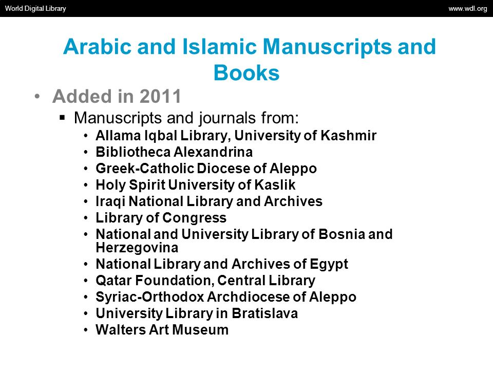 Arabic and Islamic Manuscripts and Books Added in 2011 Manuscripts and journals from: Allama Iqbal Library, University of Kashmir Bibliotheca Alexandrina Greek-Catholic Diocese of Aleppo Holy Spirit University of Kaslik Iraqi National Library and Archives Library of Congress National and University Library of Bosnia and Herzegovina National Library and Archives of Egypt Qatar Foundation, Central Library Syriac-Orthodox Archdiocese of Aleppo University Library in Bratislava Walters Art Museum World Digital Library