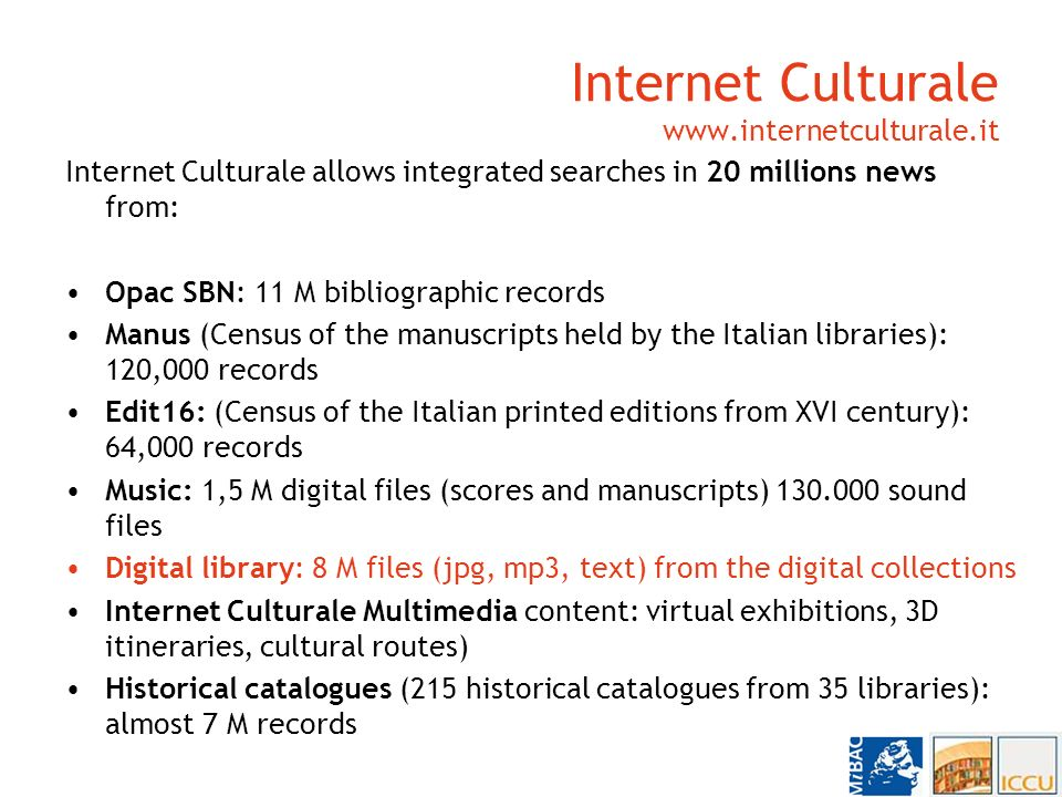 Internet Culturale www.internetculturale.it Internet Culturale allows integrated searches in 20 millions news from: Opac SBN: 11 M bibliographic records Manus (Census of the manuscripts held by the Italian libraries): 120,000 records Edit16: (Census of the Italian printed editions from XVI century): 64,000 records Music: 1,5 M digital files (scores and manuscripts) 130.000 sound files Digital library: 8 M files (jpg, mp3, text) from the digital collections Internet Culturale Multimedia content: virtual exhibitions, 3D itineraries, cultural routes) Historical catalogues (215 historical catalogues from 35 libraries): almost 7 M records