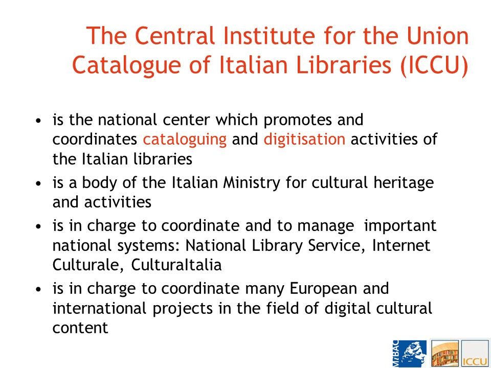 The Central Institute for the Union Catalogue of Italian Libraries (ICCU) is the national center which promotes and coordinates cataloguing and digitisation activities of the Italian libraries is a body of the Italian Ministry for cultural heritage and activities is in charge to coordinate and to manage important national systems: National Library Service, Internet Culturale, CulturaItalia is in charge to coordinate many European and international projects in the field of digital cultural content