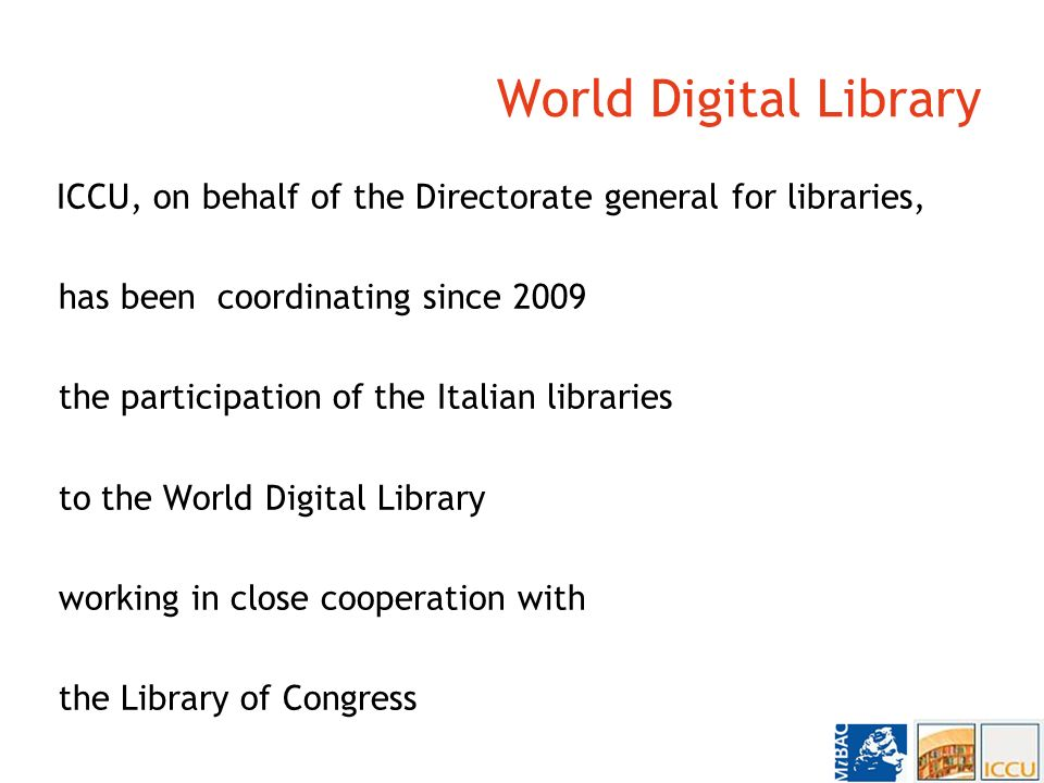 World Digital Library ICCU, on behalf of the Directorate general for libraries, has been coordinating since 2009 the participation of the Italian libraries to the World Digital Library working in close cooperation with the Library of Congress