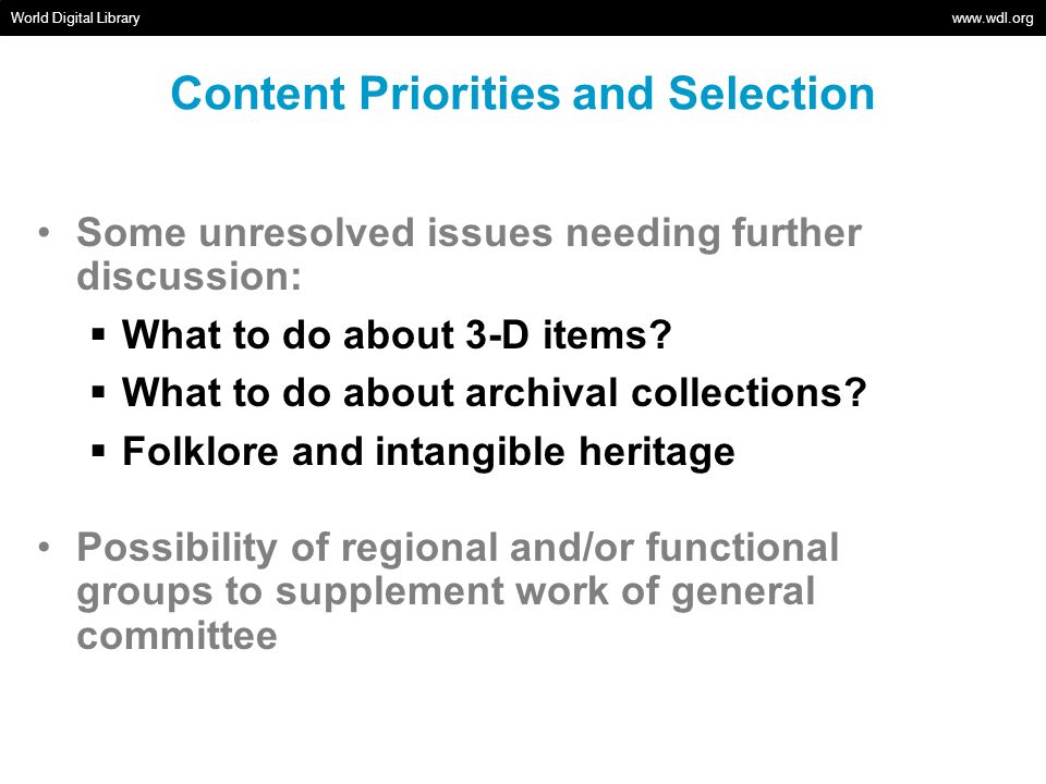 Content Priorities and Selection World Digital Library www.wdl.org Some unresolved issues needing further discussion: What to do about 3-D items? What