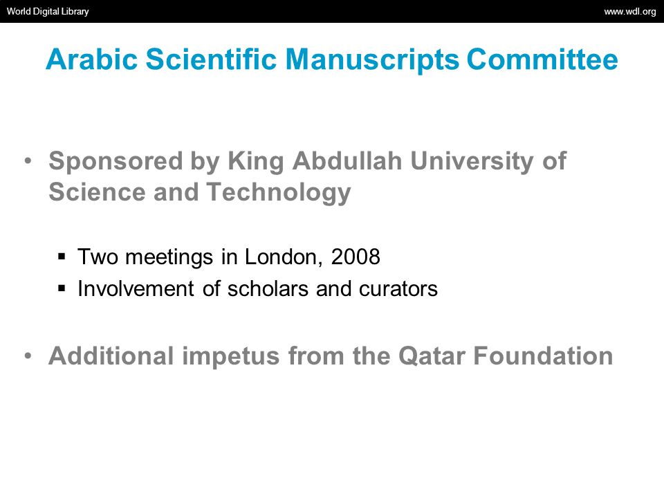 Arabic Scientific Manuscripts Committee World Digital Library www.wdl.org Sponsored by King Abdullah University of Science and Technology Two meetings in London, 2008 Involvement of scholars and curators Additional impetus from the Qatar Foundation