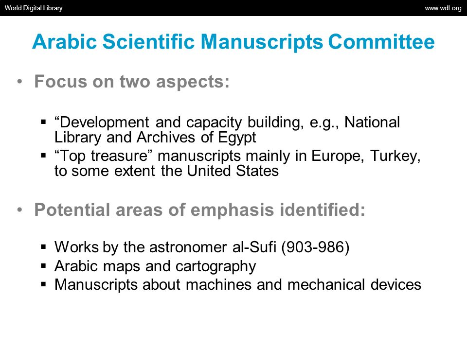 Arabic Scientific Manuscripts Committee World Digital Library www.wdl.org Focus on two aspects: Development and capacity building, e.g., National Libr