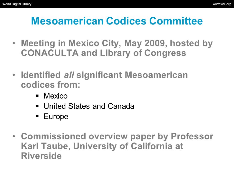 Mesoamerican Codices Committee World Digital Library www.wdl.org Meeting in Mexico City, May 2009, hosted by CONACULTA and Library of Congress Identified all significant Mesoamerican codices from: Mexico United States and Canada Europe Commissioned overview paper by Professor Karl Taube, University of California at Riverside