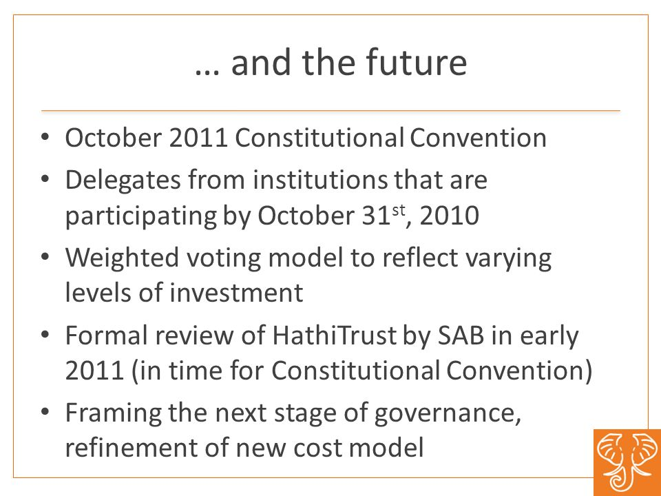 … and the future October 2011 Constitutional Convention Delegates from institutions that are participating by October 31 st, 2010 Weighted voting model to reflect varying levels of investment Formal review of HathiTrust by SAB in early 2011 (in time for Constitutional Convention) Framing the next stage of governance, refinement of new cost model