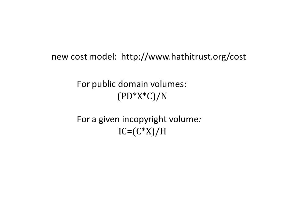 For public domain volumes: (PD*X*C)/N For a given in­copyright volume: IC=(C*X)/H new cost model: http://www.hathitrust.org/cost