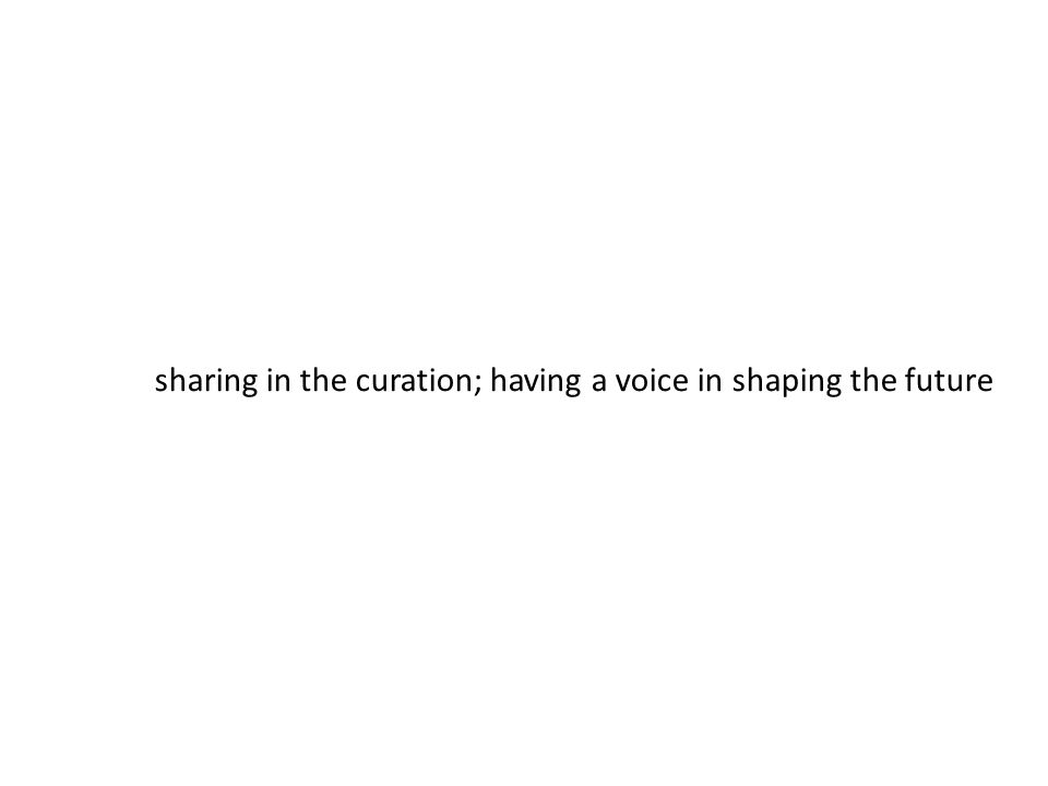 sharing in the curation; having a voice in shaping the future