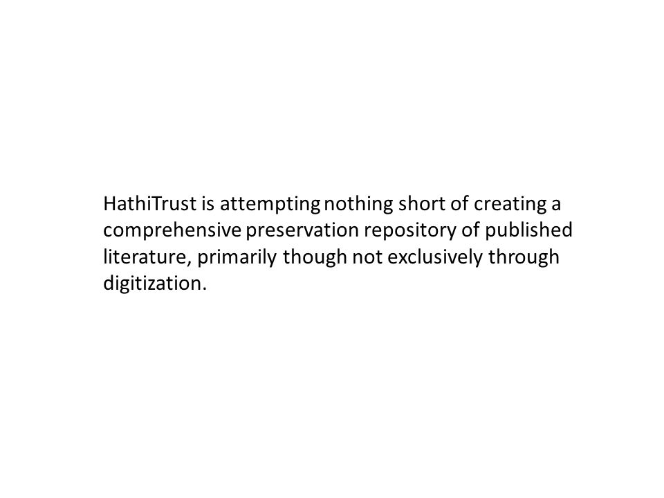 HathiTrust is attempting nothing short of creating a comprehensive preservation repository of published literature, primarily though not exclusively through digitization.
