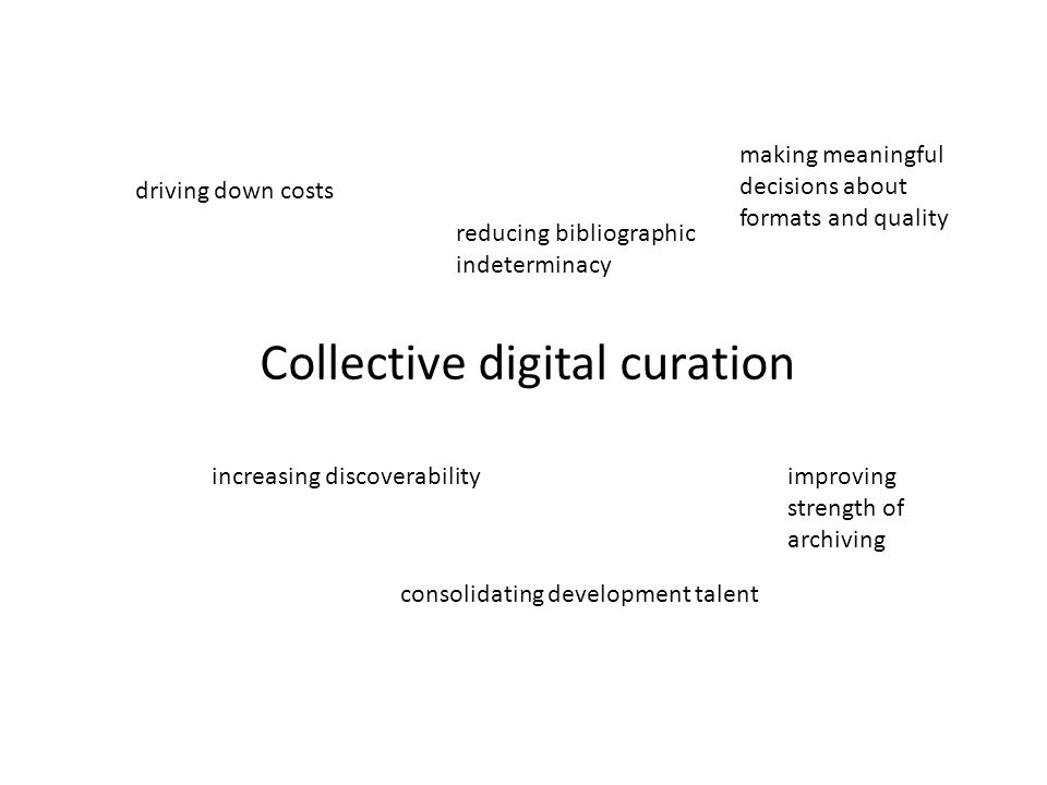Collective digital curation driving down costs reducing bibliographic indeterminacy making meaningful decisions about formats and quality increasing discoverability consolidating development talent improving strength of archiving