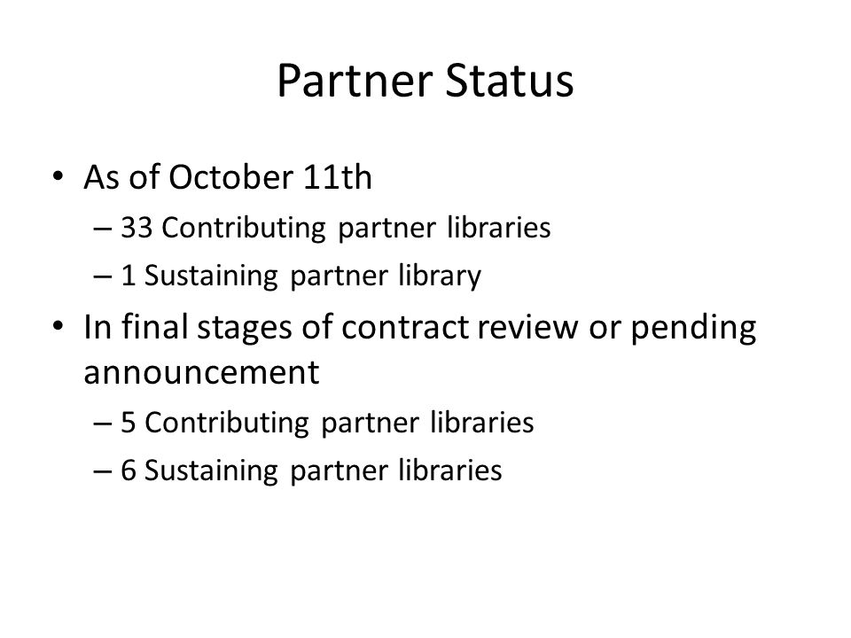 Partner Status As of October 11th – 33 Contributing partner libraries – 1 Sustaining partner library In final stages of contract review or pending announcement – 5 Contributing partner libraries – 6 Sustaining partner libraries