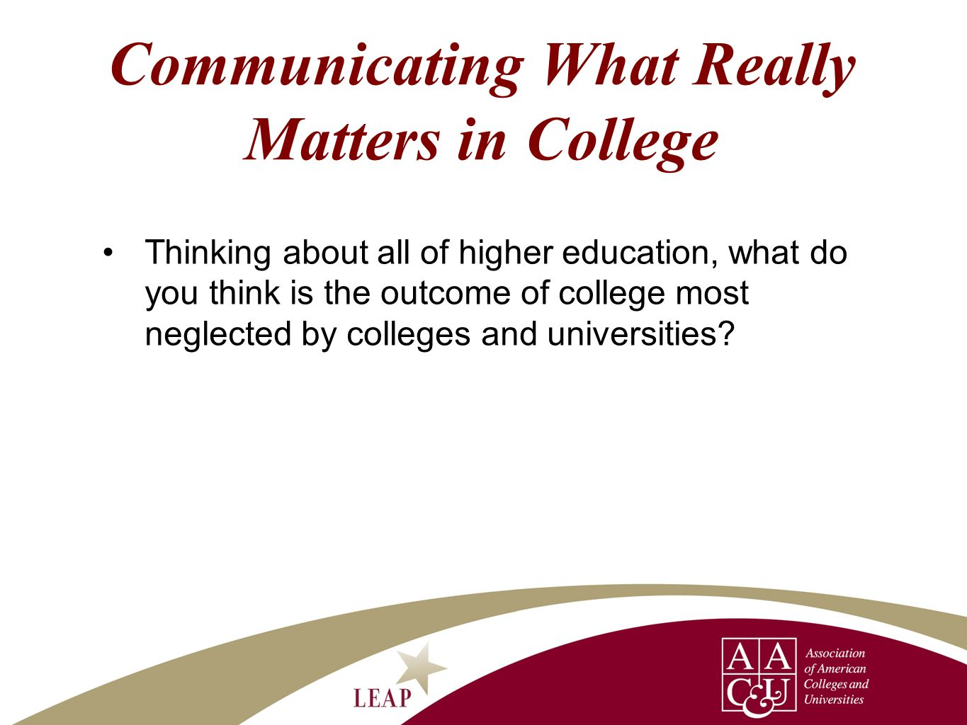Communicating What Really Matters in College Thinking about all of higher education, what do you think is the outcome of college most neglected by col
