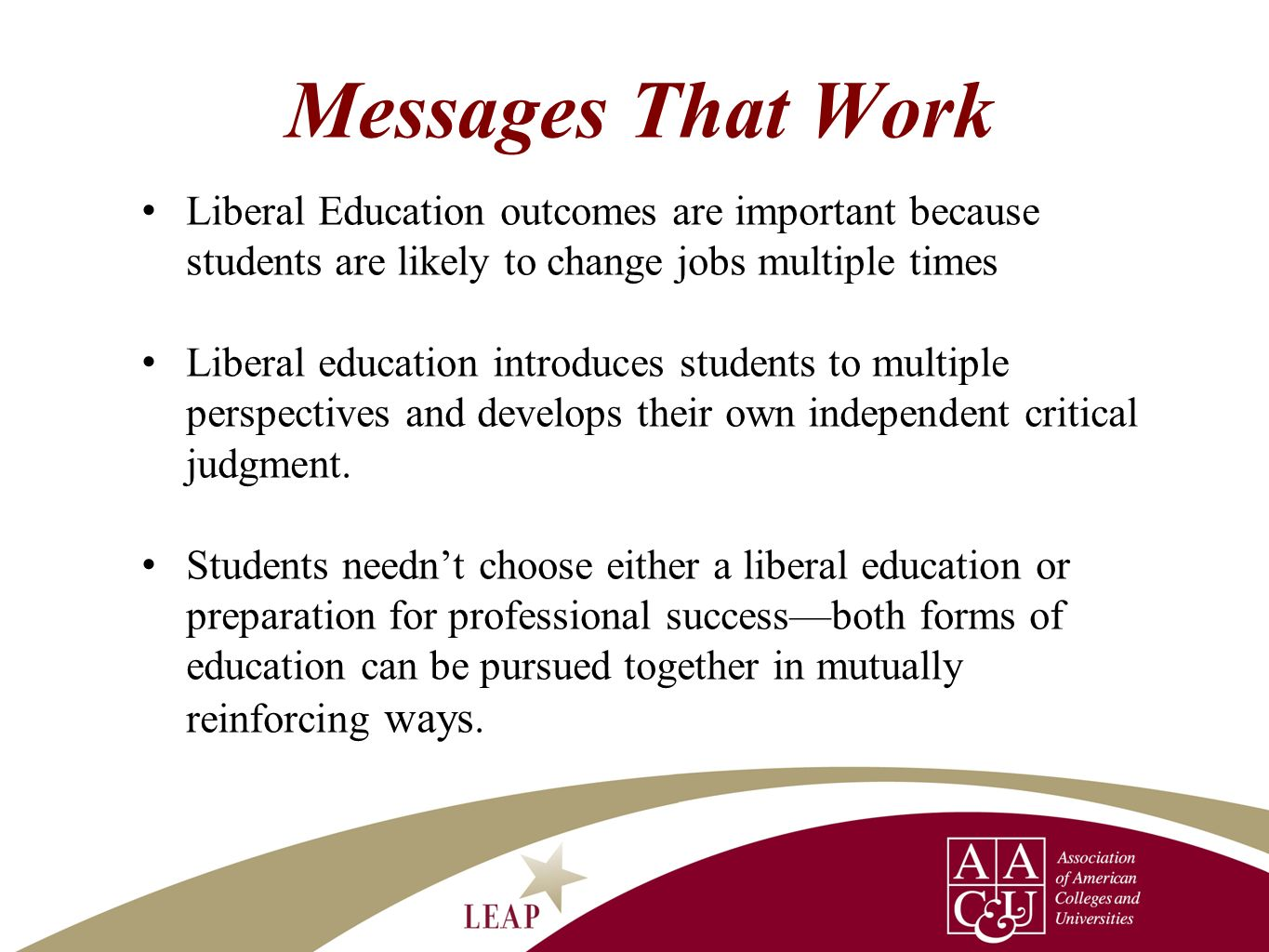 Messages That Work Liberal Education outcomes are important because students are likely to change jobs multiple times Liberal education introduces stu