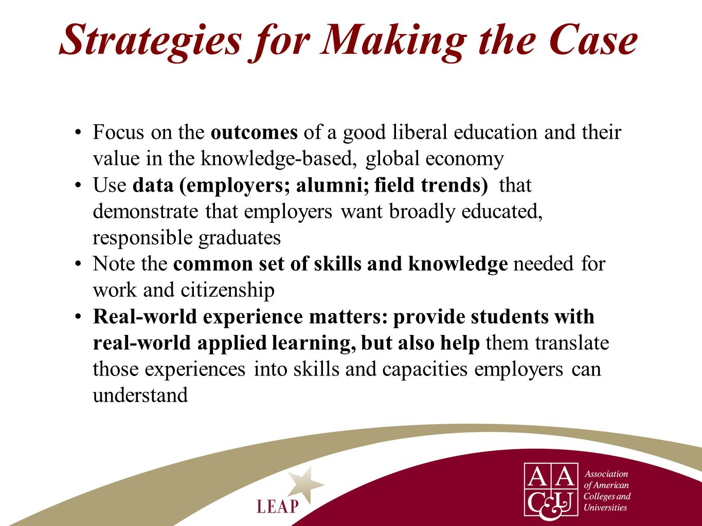 Strategies for Making the Case Focus on the outcomes of a good liberal education and their value in the knowledge-based, global economy Use data (empl