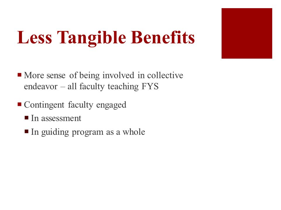 Less Tangible Benefits More sense of being involved in collective endeavor – all faculty teaching FYS Contingent faculty engaged In assessment In guiding program as a whole