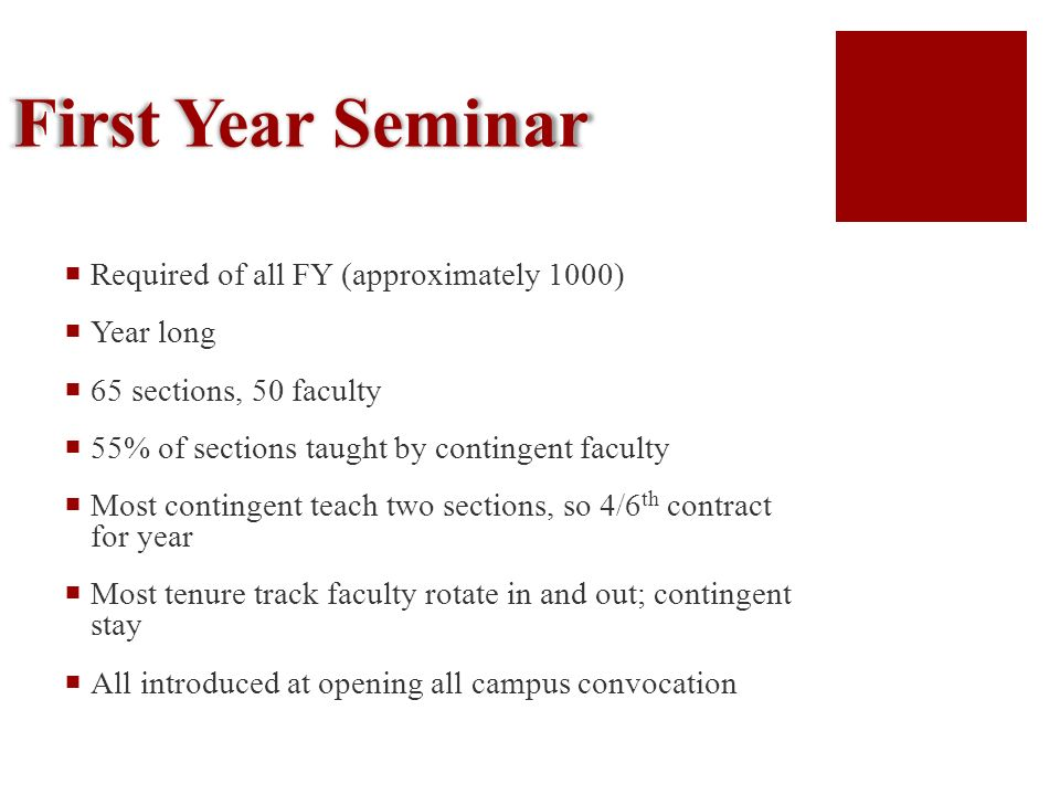 First Year Seminar Required of all FY (approximately 1000) Year long 65 sections, 50 faculty 55% of sections taught by contingent faculty Most contingent teach two sections, so 4/6 th contract for year Most tenure track faculty rotate in and out; contingent stay All introduced at opening all campus convocation