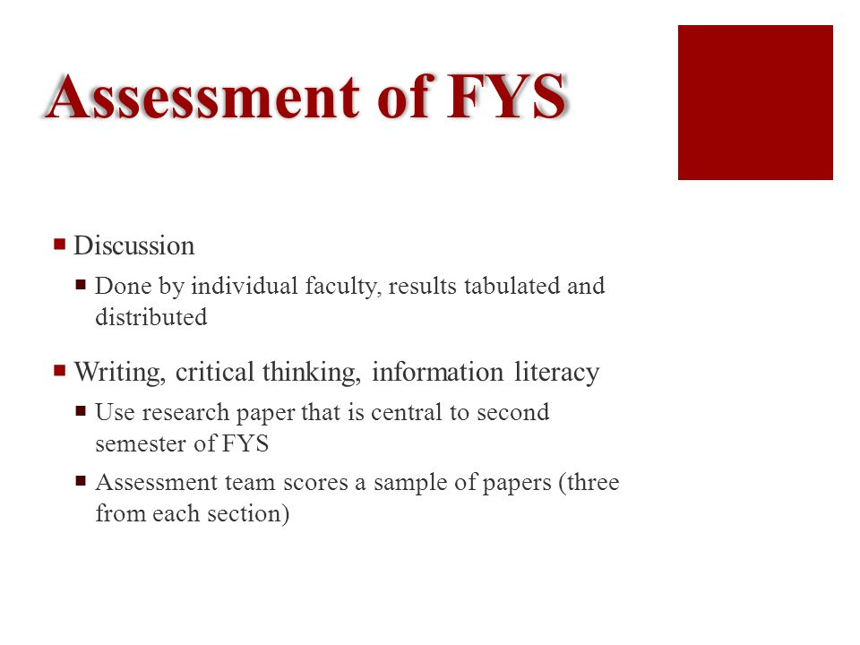 Assessment of FYS Discussion Done by individual faculty, results tabulated and distributed Writing, critical thinking, information literacy Use research paper that is central to second semester of FYS Assessment team scores a sample of papers (three from each section)