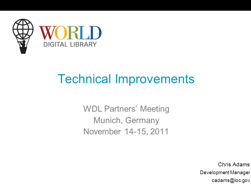 Technical Improvements WDL Partners Meeting Munich, Germany November 14-15, 2011 Chris Adams Development Manager
