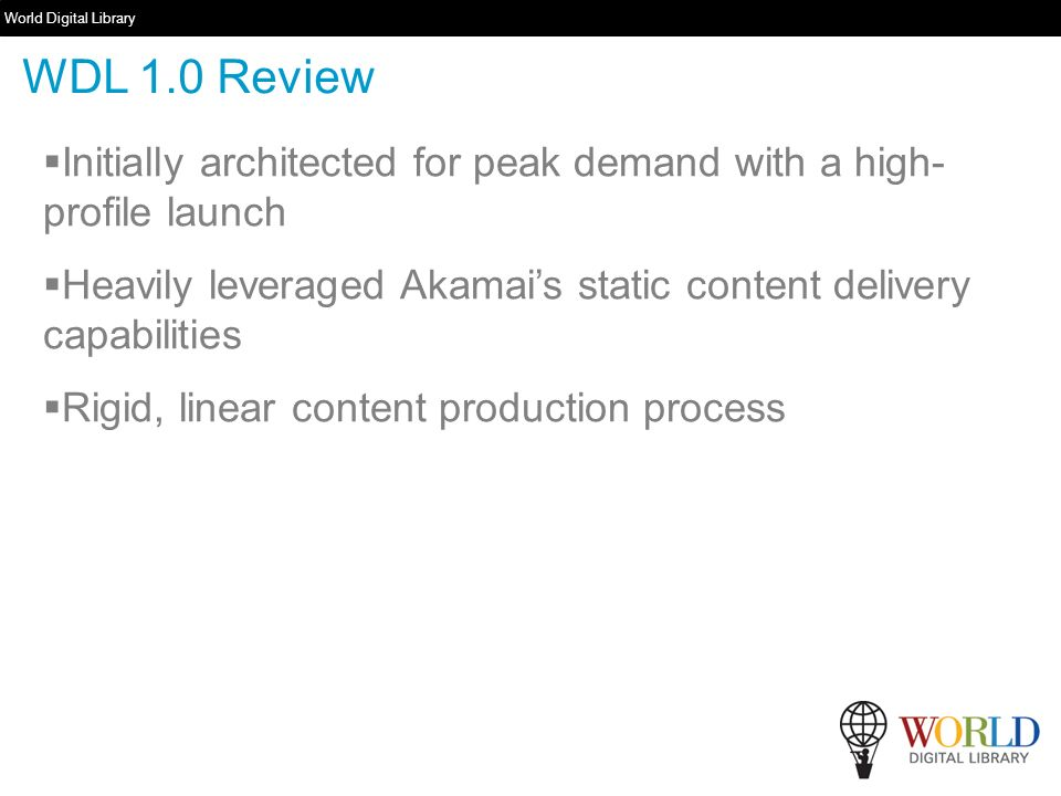 World Digital Library   Initially architected for peak demand with a high- profile launch Heavily leveraged Akamais static content delivery capabilities Rigid, linear content production process WDL 1.0 Review