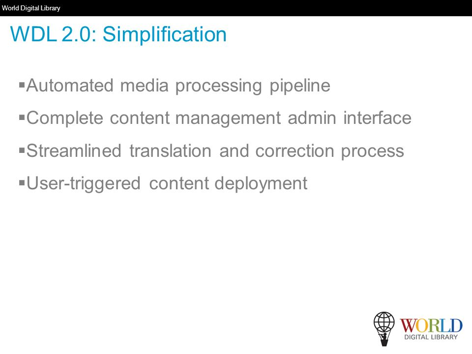 World Digital Library www.wdl.org Automated media processing pipeline Complete content management admin interface Streamlined translation and correction process User-triggered content deployment WDL 2.0: Simplification
