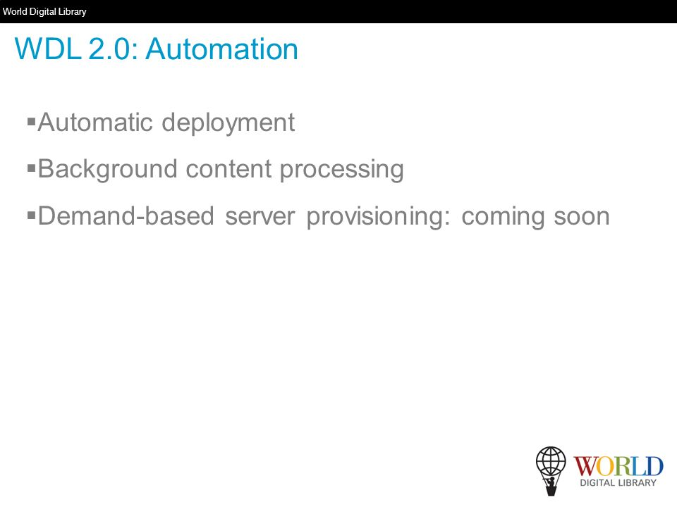 World Digital Library   Automatic deployment Background content processing Demand-based server provisioning: coming soon WDL 2.0: Automation