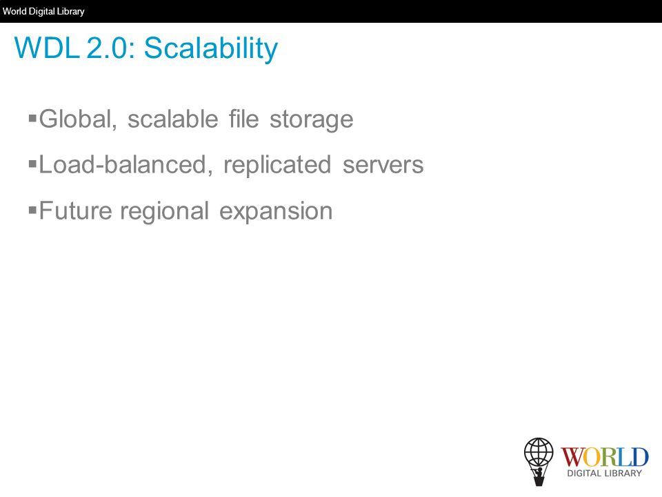 World Digital Library   Global, scalable file storage Load-balanced, replicated servers Future regional expansion WDL 2.0: Scalability