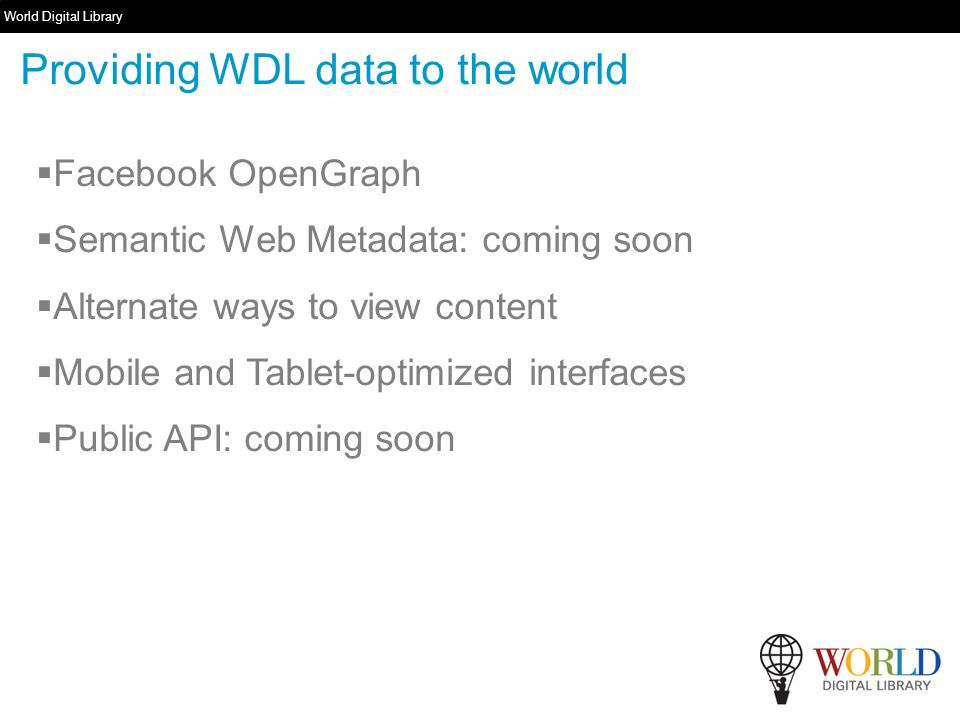 World Digital Library www.wdl.org Facebook OpenGraph Semantic Web Metadata: coming soon Alternate ways to view content Mobile and Tablet-optimized interfaces Public API: coming soon Providing WDL data to the world