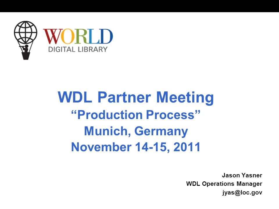 World Digital Library   OSI | WEB SERVICES WDL Partner Meeting Production Process Munich, Germany November 14-15, 2011 Jason Yasner WDL Operations Manager