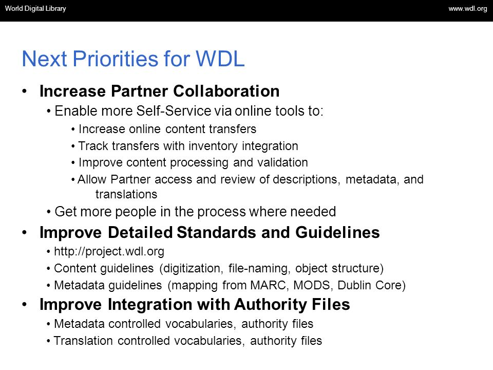 OSI | WEB SERVICES Increase Partner Collaboration Enable more Self-Service via online tools to: Increase online content transfers Track transfers with inventory integration Improve content processing and validation Allow Partner access and review of descriptions, metadata, and translations Get more people in the process where needed Improve Detailed Standards and Guidelines   Content guidelines (digitization, file-naming, object structure) Metadata guidelines (mapping from MARC, MODS, Dublin Core) Improve Integration with Authority Files Metadata controlled vocabularies, authority files Translation controlled vocabularies, authority files Next Priorities for WDL World Digital Library