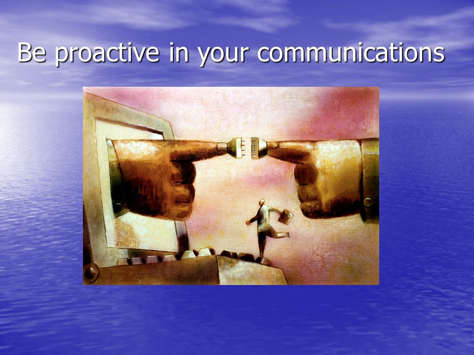 Be proactive in your communications