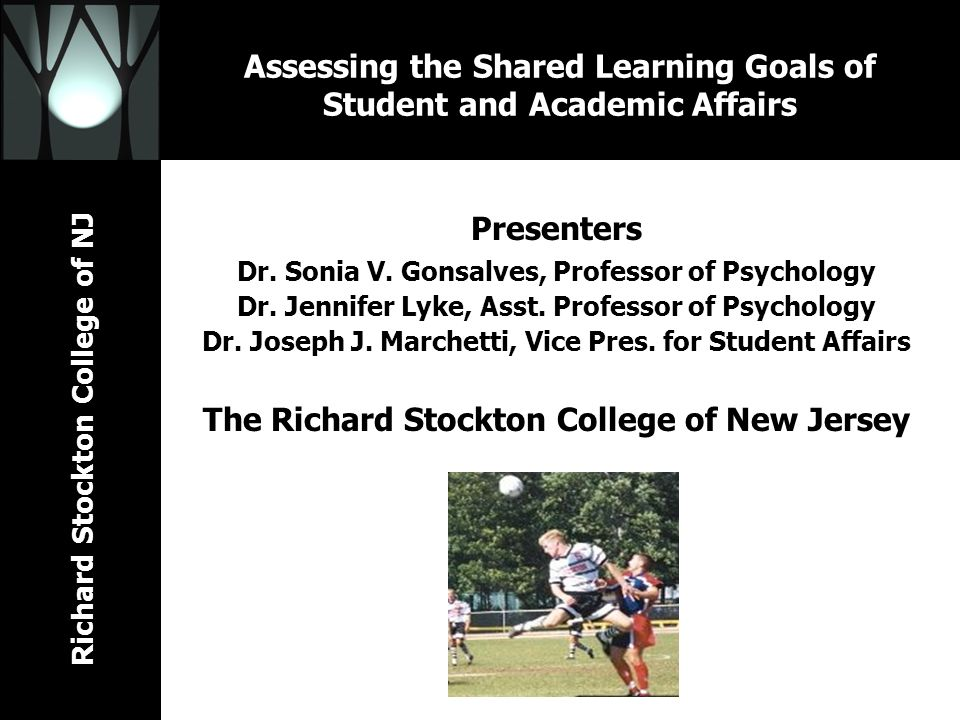 Richard Stockton College of NJ Assessing the Shared Learning Goals of Student and Academic Affairs Presenters Dr. Sonia V. Gonsalves, Professor of Psy