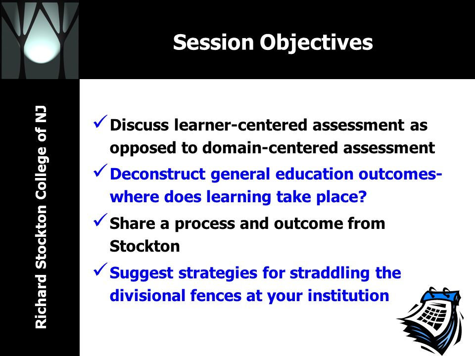 Richard Stockton College of NJ Session Objectives Discuss learner-centered assessment as opposed to domain-centered assessment Deconstruct general education outcomes- where does learning take place.