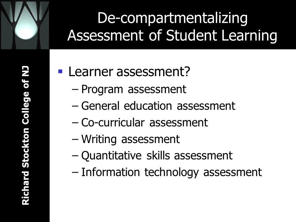 Richard Stockton College of NJ De-compartmentalizing Assessment of Student Learning Learner assessment? –Program assessment –General education assessm