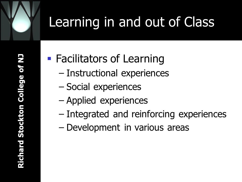 Richard Stockton College of NJ Learning in and out of Class Facilitators of Learning –Instructional experiences –Social experiences –Applied experienc