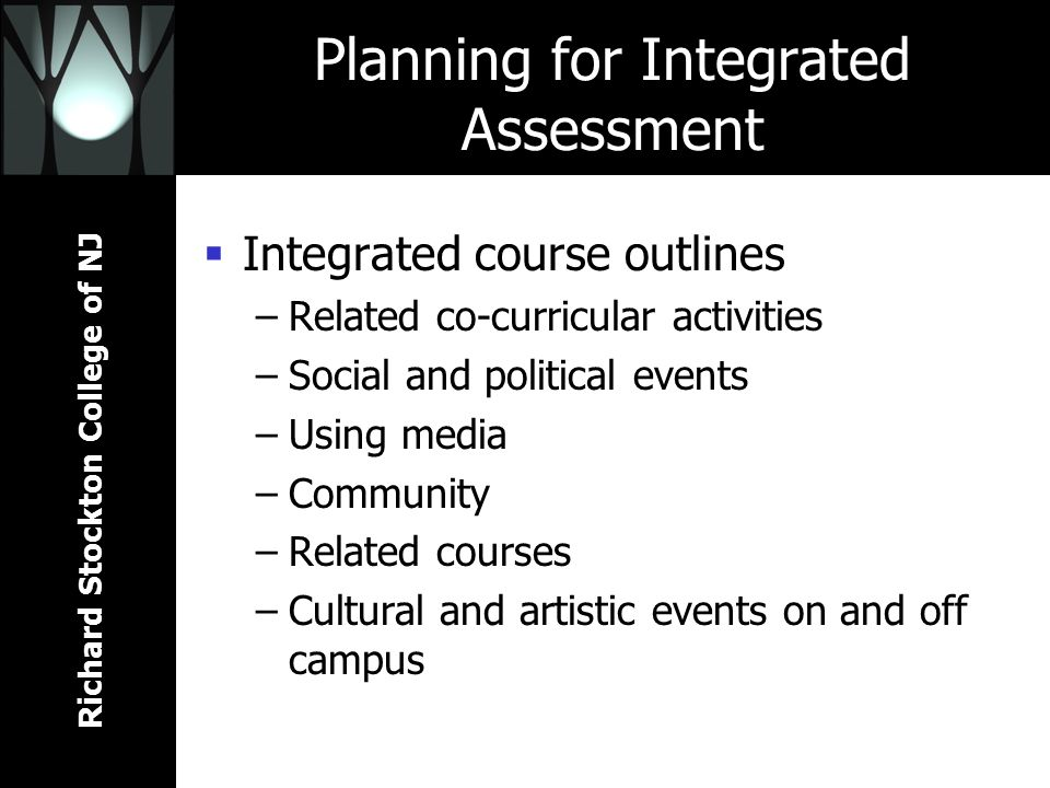 Richard Stockton College of NJ Planning for Integrated Assessment Integrated course outlines –Related co-curricular activities –Social and political events –Using media –Community –Related courses –Cultural and artistic events on and off campus
