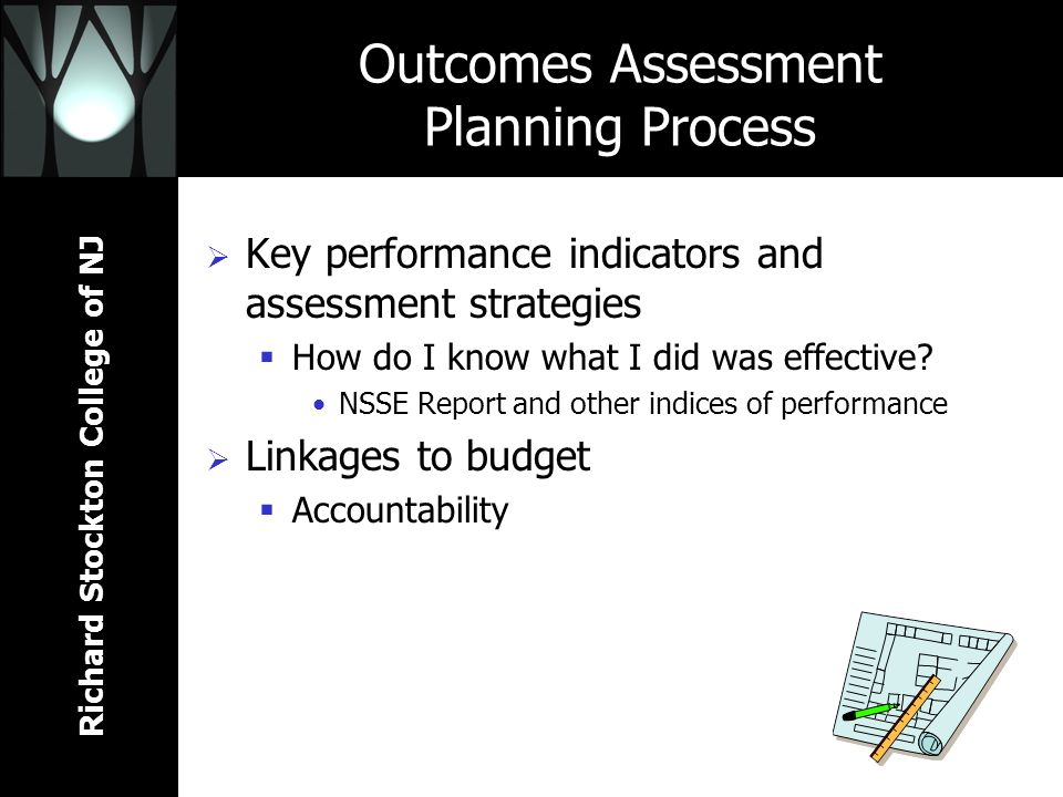 Richard Stockton College of NJ Outcomes Assessment Planning Process Key performance indicators and assessment strategies How do I know what I did was effective.