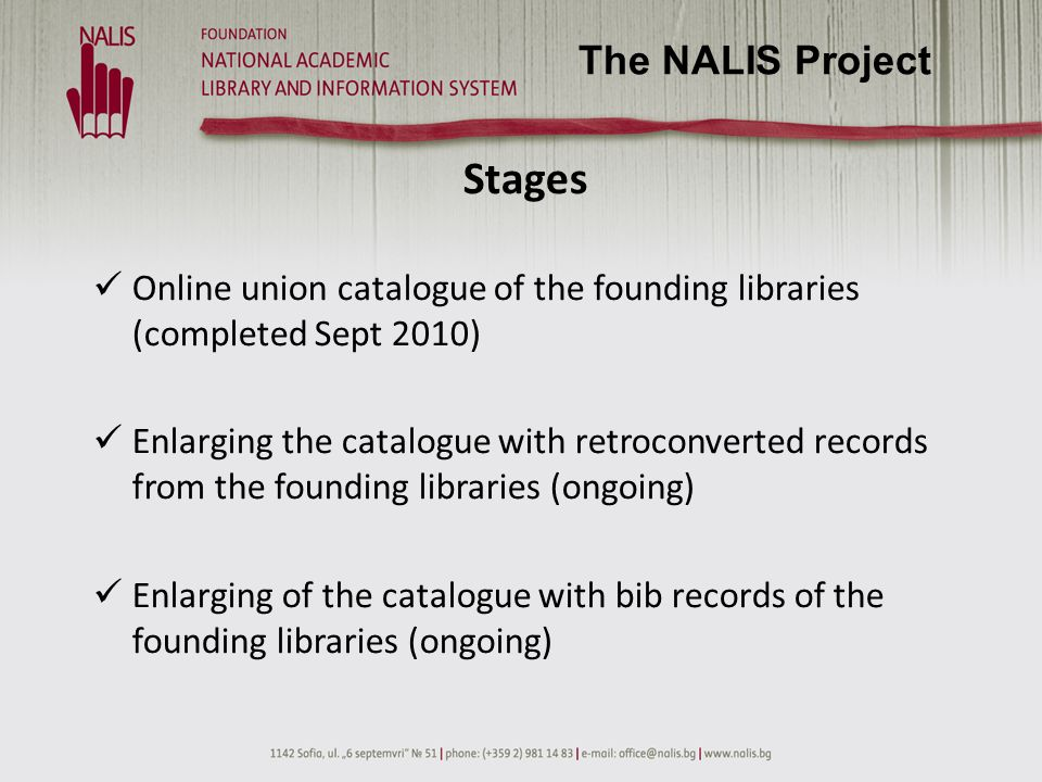 Achievements 1 mil records in the NALIS Union Catalogue (1/5 of the national holdings in terms of library items): - user friendly and easy to operate with - bilingual interface (BG, ENG) - giving free and quick access to bib information (the patron may choose where to read) and the resources themselves - proposing the opportunity to refine search results (by topic, creator or date) 300 000 retroconverted records The NALIS Project